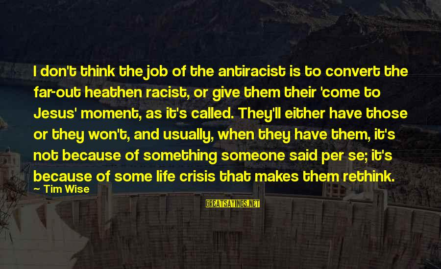 Rethink Sayings By Tim Wise: I don't think the job of the antiracist is to convert the far-out heathen racist,