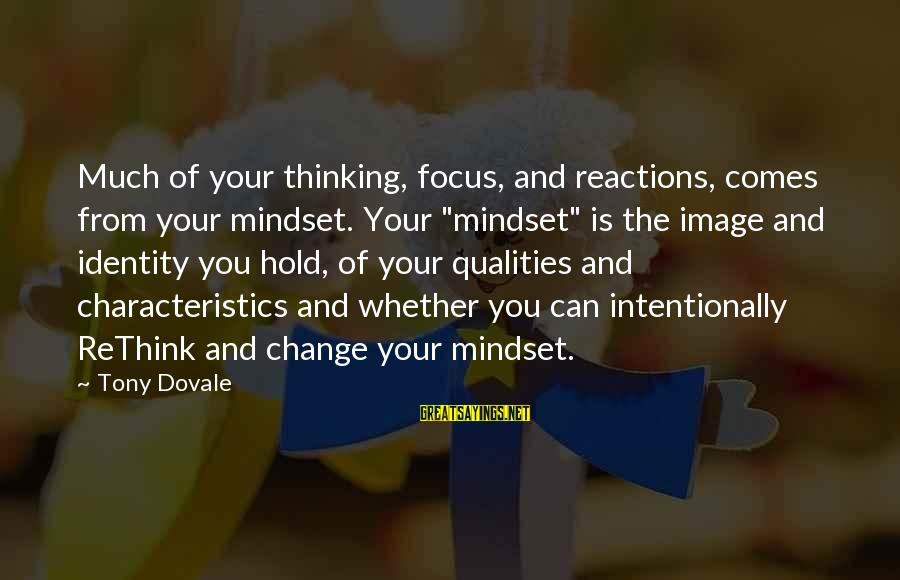 "Rethink Sayings By Tony Dovale: Much of your thinking, focus, and reactions, comes from your mindset. Your ""mindset"" is the"