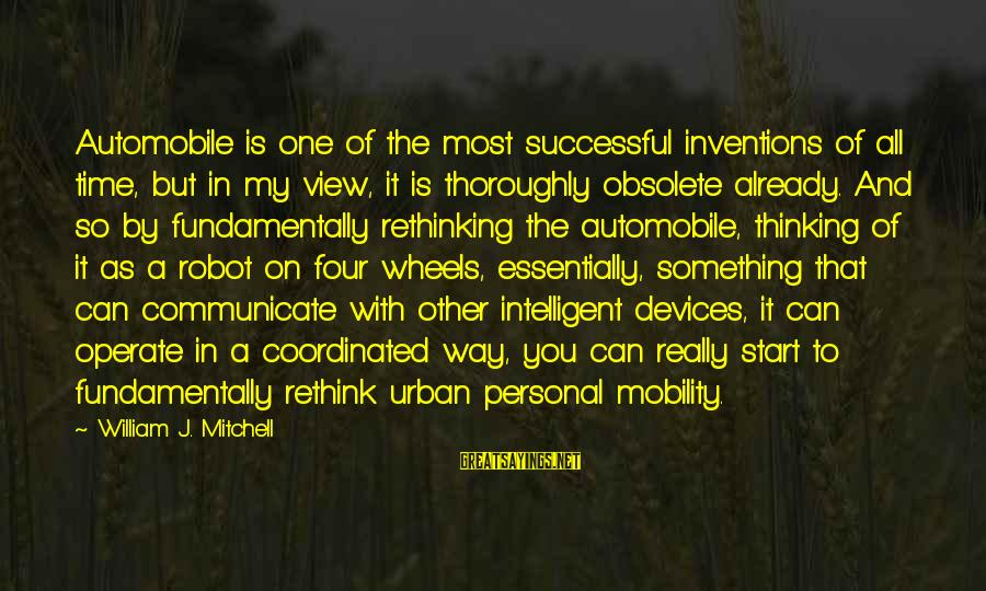 Rethink Sayings By William J. Mitchell: Automobile is one of the most successful inventions of all time, but in my view,