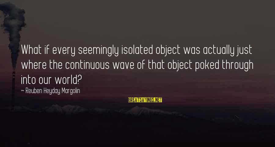 Reuben Margolin Sayings By Reuben Heyday Margolin: What if every seemingly isolated object was actually just where the continuous wave of that
