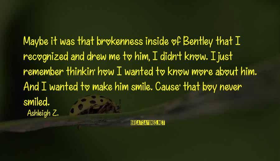 Reunited Lovers Sayings By Ashleigh Z.: Maybe it was that brokenness inside of Bentley that I recognized and drew me to