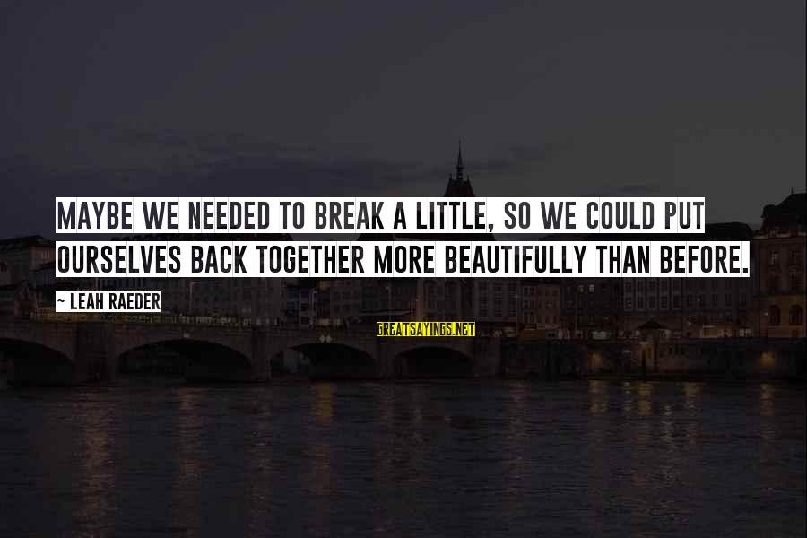 Reunited Lovers Sayings By Leah Raeder: Maybe we needed to break a little, so we could put ourselves back together more