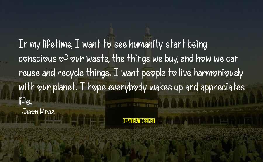 Reuse Waste Sayings By Jason Mraz: In my lifetime, I want to see humanity start being conscious of our waste, the