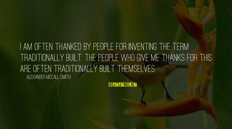 Revealing Yourself Sayings By Alexander McCall Smith: I am often thanked by people for inventing the term traditionally built. The people who