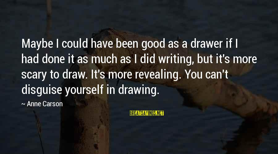 Revealing Yourself Sayings By Anne Carson: Maybe I could have been good as a drawer if I had done it as