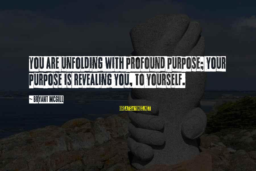 Revealing Yourself Sayings By Bryant McGill: You are unfolding with profound purpose; your purpose is revealing you, to yourself.