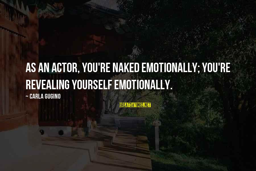 Revealing Yourself Sayings By Carla Gugino: As an actor, you're naked emotionally; you're revealing yourself emotionally.
