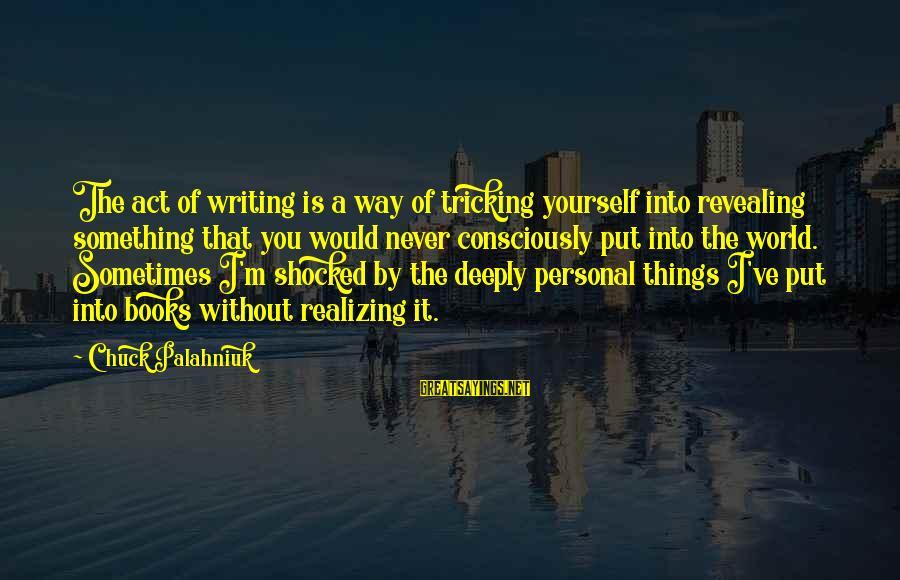 Revealing Yourself Sayings By Chuck Palahniuk: The act of writing is a way of tricking yourself into revealing something that you