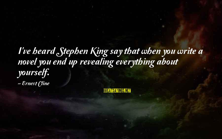 Revealing Yourself Sayings By Ernest Cline: I've heard Stephen King say that when you write a novel you end up revealing
