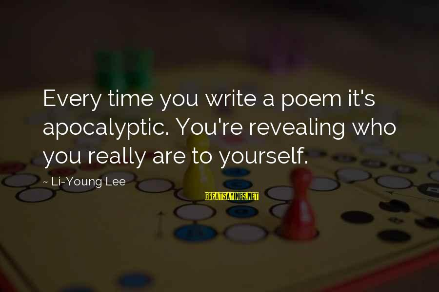 Revealing Yourself Sayings By Li-Young Lee: Every time you write a poem it's apocalyptic. You're revealing who you really are to