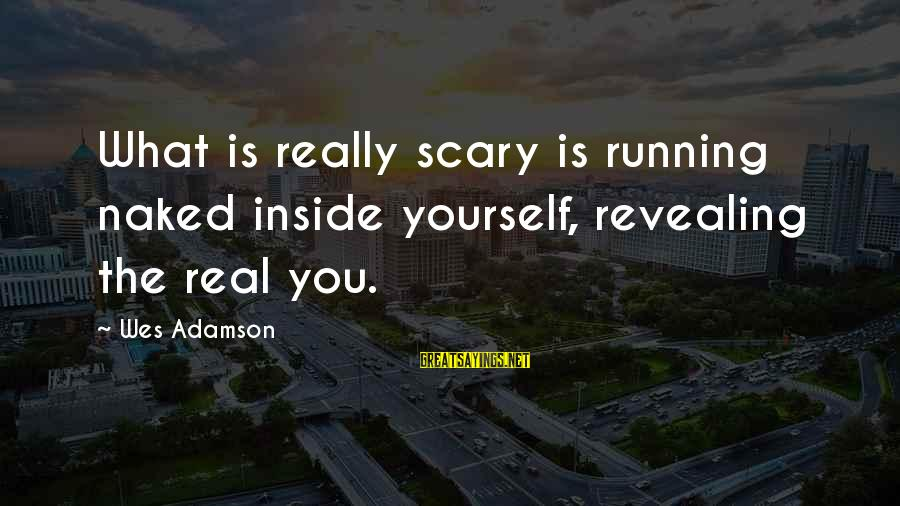 Revealing Yourself Sayings By Wes Adamson: What is really scary is running naked inside yourself, revealing the real you.