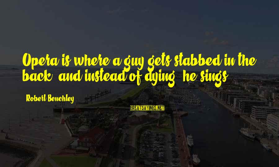 Reverbations Sayings By Robert Benchley: Opera is where a guy gets stabbed in the back, and instead of dying, he