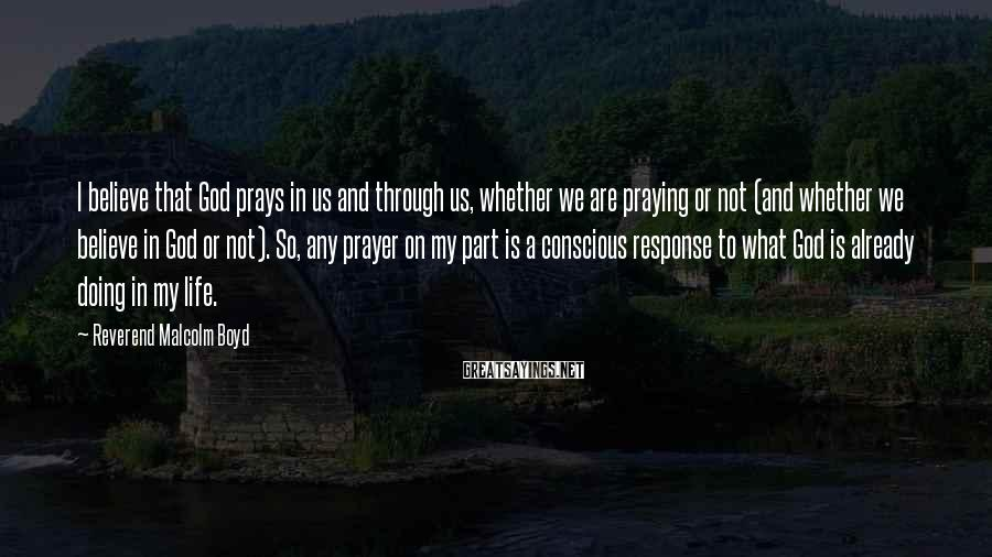 Reverend Malcolm Boyd Sayings: I believe that God prays in us and through us, whether we are praying or