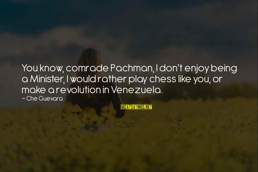 Revolution By Che Sayings By Che Guevara: You know, comrade Pachman, I don't enjoy being a Minister, I would rather play chess