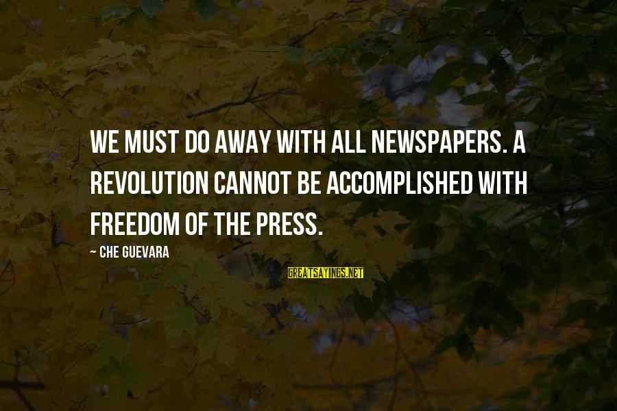 Revolution By Che Sayings By Che Guevara: We must do away with all newspapers. A revolution cannot be accomplished with freedom of