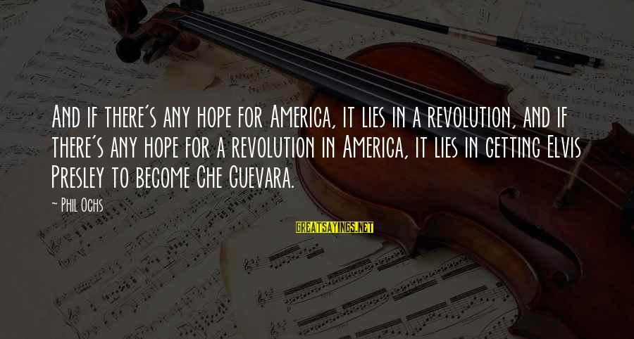 Revolution By Che Sayings By Phil Ochs: And if there's any hope for America, it lies in a revolution, and if there's