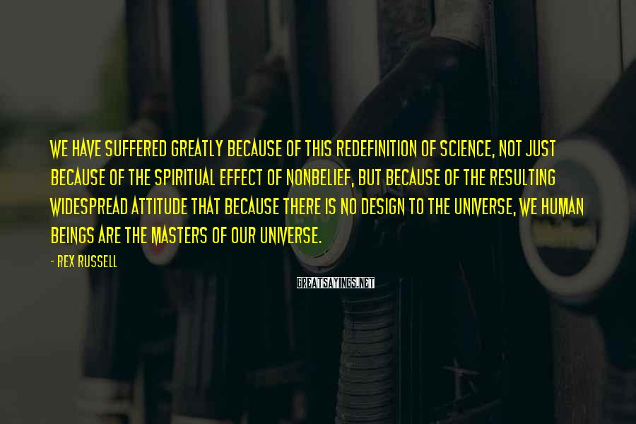 Rex Russell Sayings: We have suffered greatly because of this redefinition of science, not just because of the
