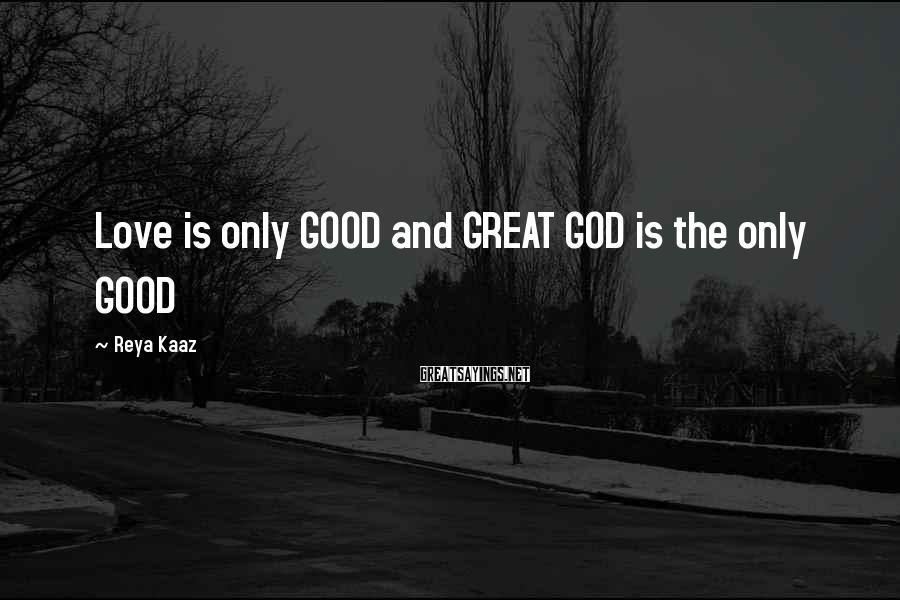 Reya Kaaz Sayings: Love is only GOOD and GREAT GOD is the only GOOD