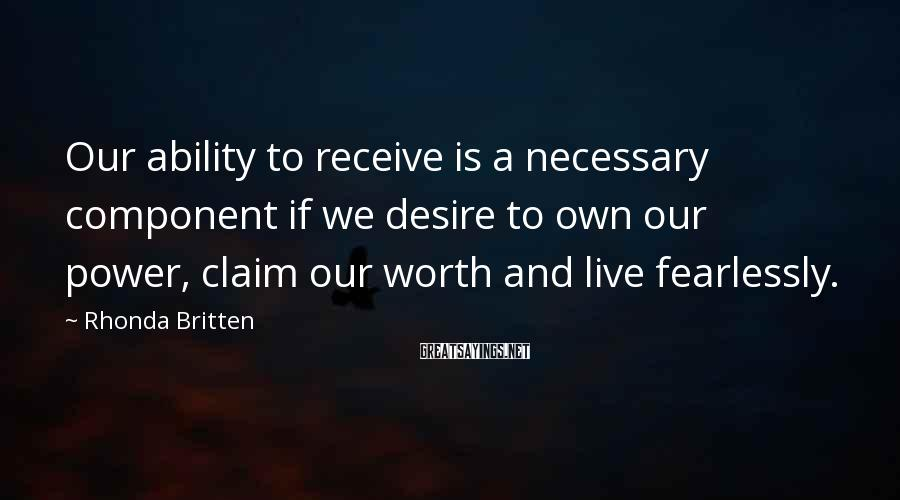 Rhonda Britten Sayings: Our ability to receive is a necessary component if we desire to own our power,