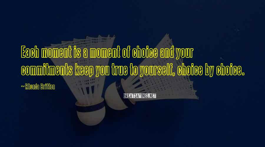 Rhonda Britten Sayings: Each moment is a moment of choice and your commitments keep you true to yourself,