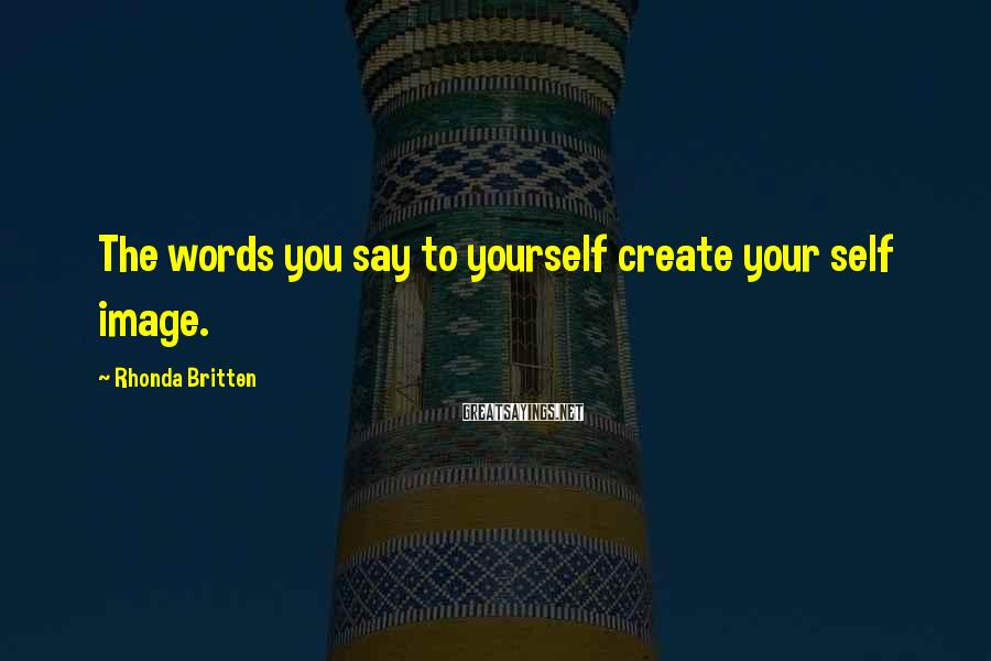 Rhonda Britten Sayings: The words you say to yourself create your self image.