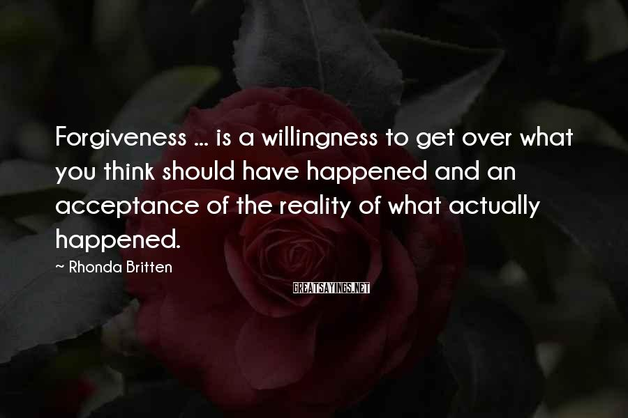 Rhonda Britten Sayings: Forgiveness ... is a willingness to get over what you think should have happened and