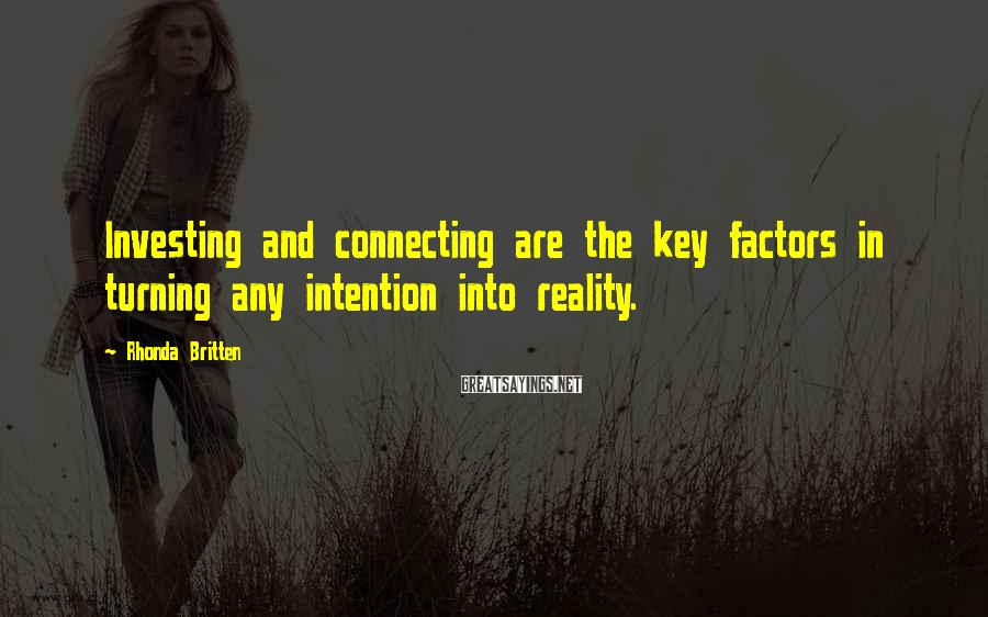 Rhonda Britten Sayings: Investing and connecting are the key factors in turning any intention into reality.