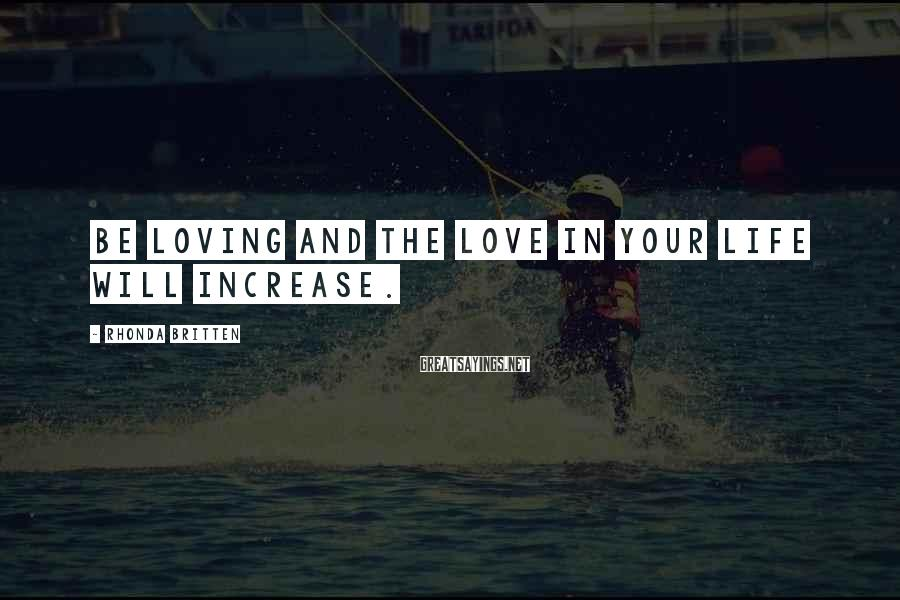 Rhonda Britten Sayings: Be loving and the love in your life will increase.