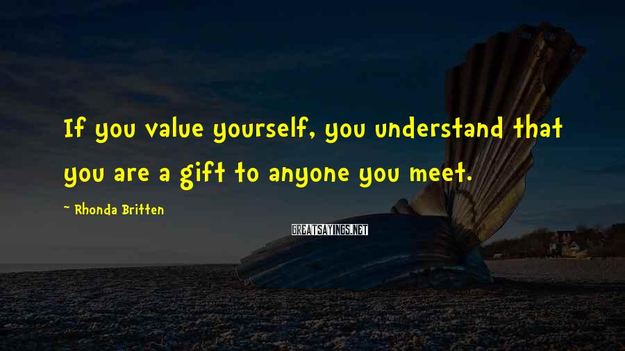 Rhonda Britten Sayings: If you value yourself, you understand that you are a gift to anyone you meet.