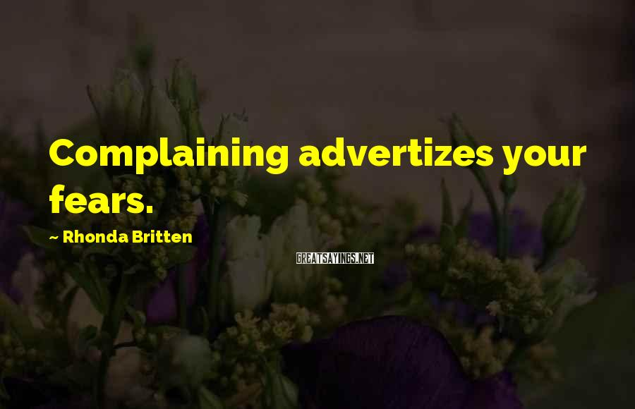 Rhonda Britten Sayings: Complaining advertizes your fears.