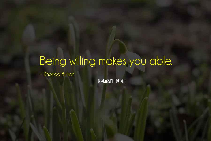 Rhonda Britten Sayings: Being willing makes you able.