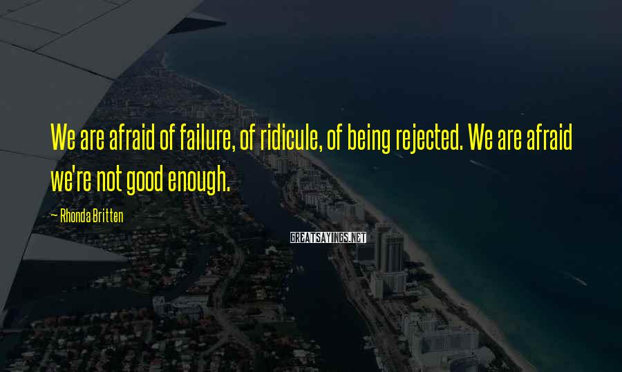 Rhonda Britten Sayings: We are afraid of failure, of ridicule, of being rejected. We are afraid we're not