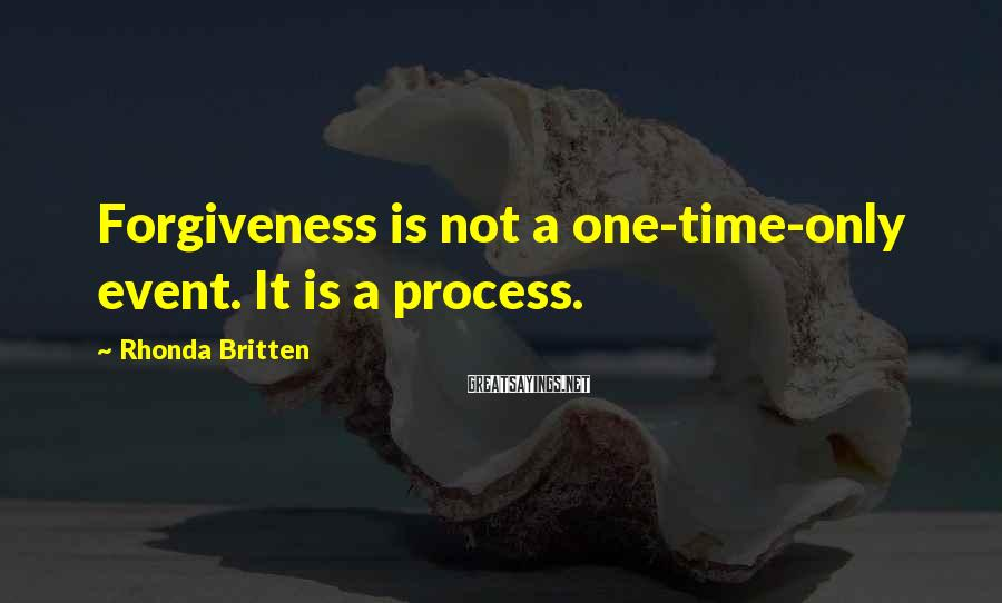 Rhonda Britten Sayings: Forgiveness is not a one-time-only event. It is a process.