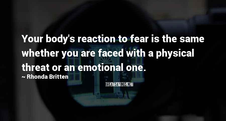 Rhonda Britten Sayings: Your body's reaction to fear is the same whether you are faced with a physical