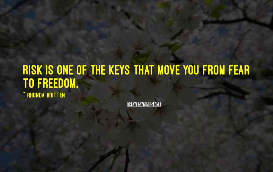 Rhonda Britten Sayings: Risk is one of the keys that move you from fear to freedom.