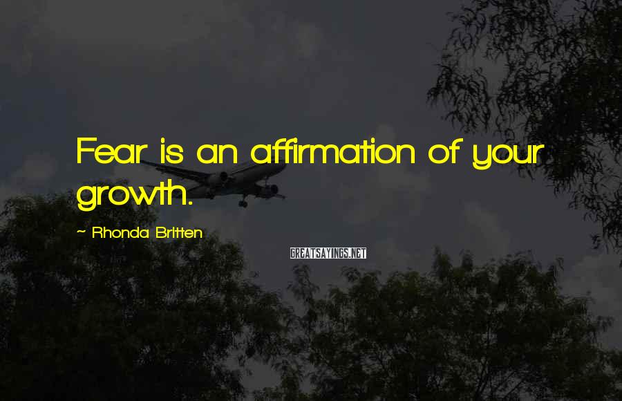 Rhonda Britten Sayings: Fear is an affirmation of your growth.