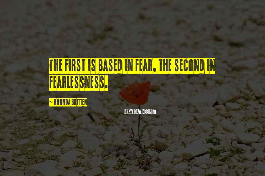 Rhonda Britten Sayings: The first is based in fear, the second in fearlessness.