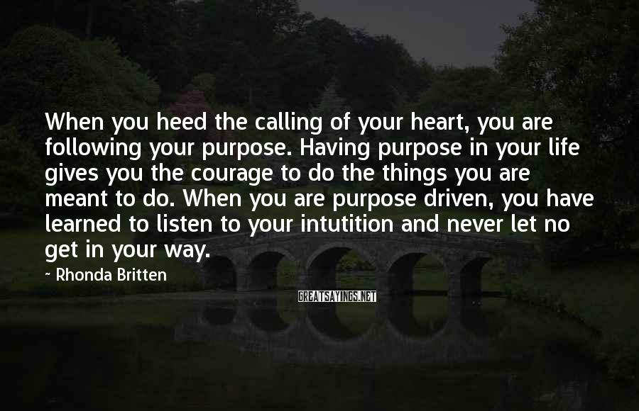Rhonda Britten Sayings: When you heed the calling of your heart, you are following your purpose. Having purpose