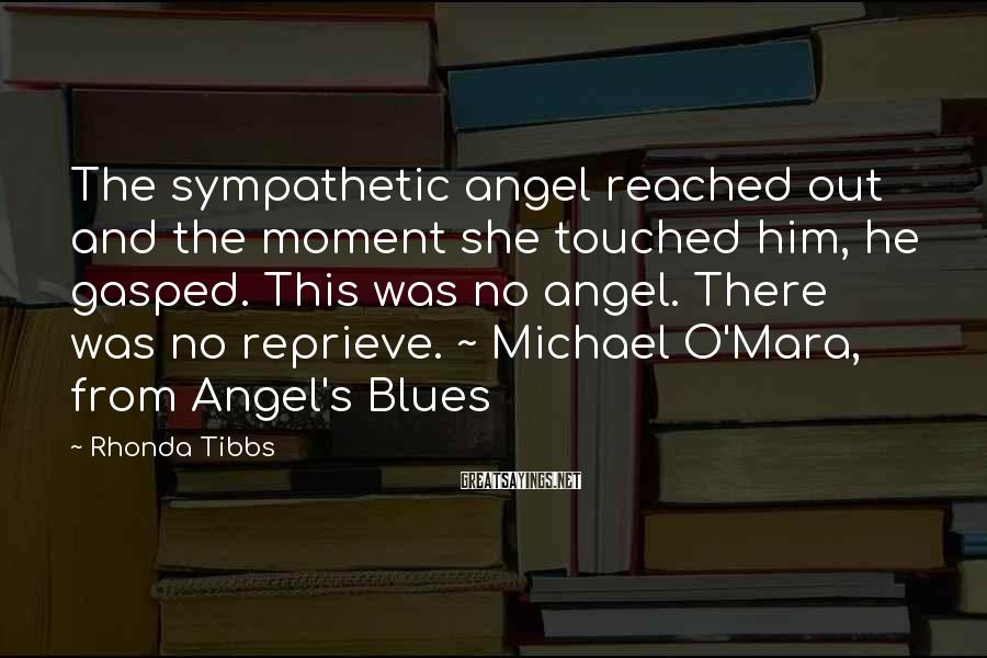 Rhonda Tibbs Sayings: The sympathetic angel reached out and the moment she touched him, he gasped. This was