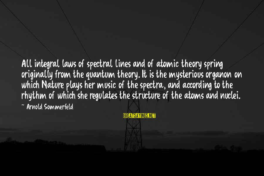Rhythm And Music Sayings By Arnold Sommerfeld: All integral laws of spectral lines and of atomic theory spring originally from the quantum
