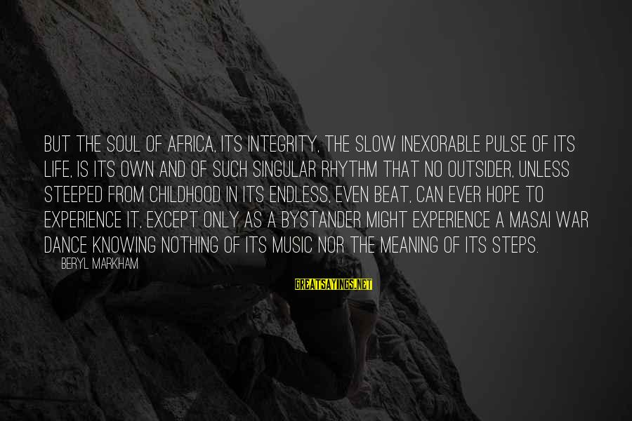 Rhythm And Music Sayings By Beryl Markham: But the soul of Africa, its integrity, the slow inexorable pulse of its life, is