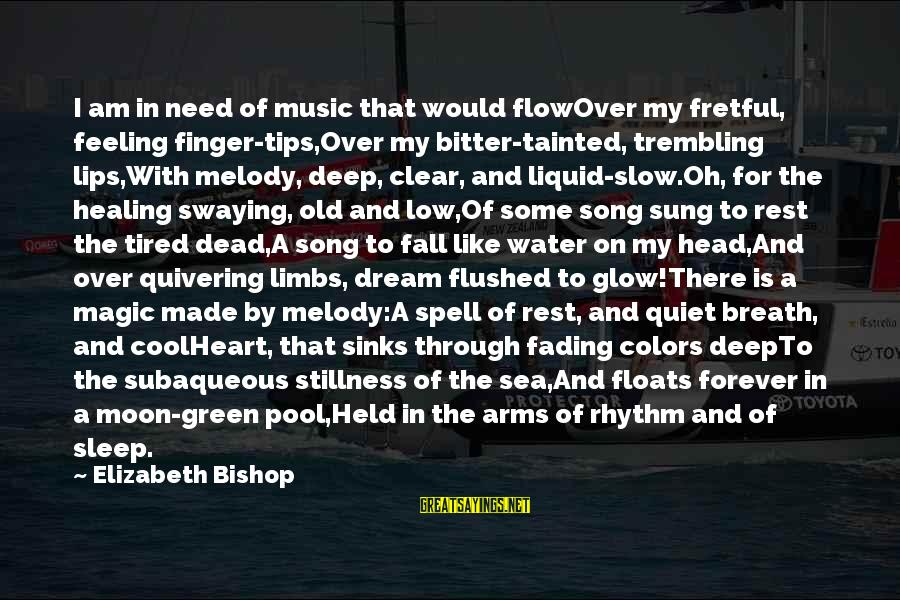 Rhythm And Music Sayings By Elizabeth Bishop: I am in need of music that would flowOver my fretful, feeling finger-tips,Over my bitter-tainted,