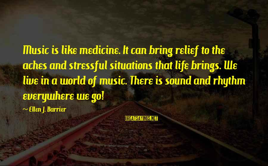 Rhythm And Music Sayings By Ellen J. Barrier: Music is like medicine. It can bring relief to the aches and stressful situations that
