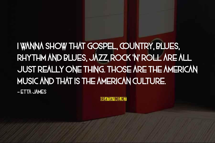Rhythm And Music Sayings By Etta James: I wanna show that gospel, country, blues, rhythm and blues, jazz, rock 'n' roll are