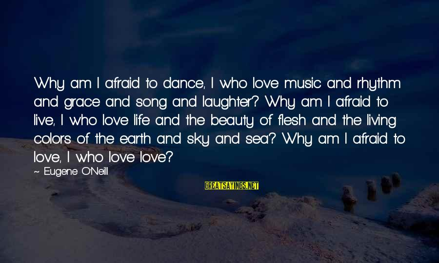 Rhythm And Music Sayings By Eugene O'Neill: Why am I afraid to dance, I who love music and rhythm and grace and