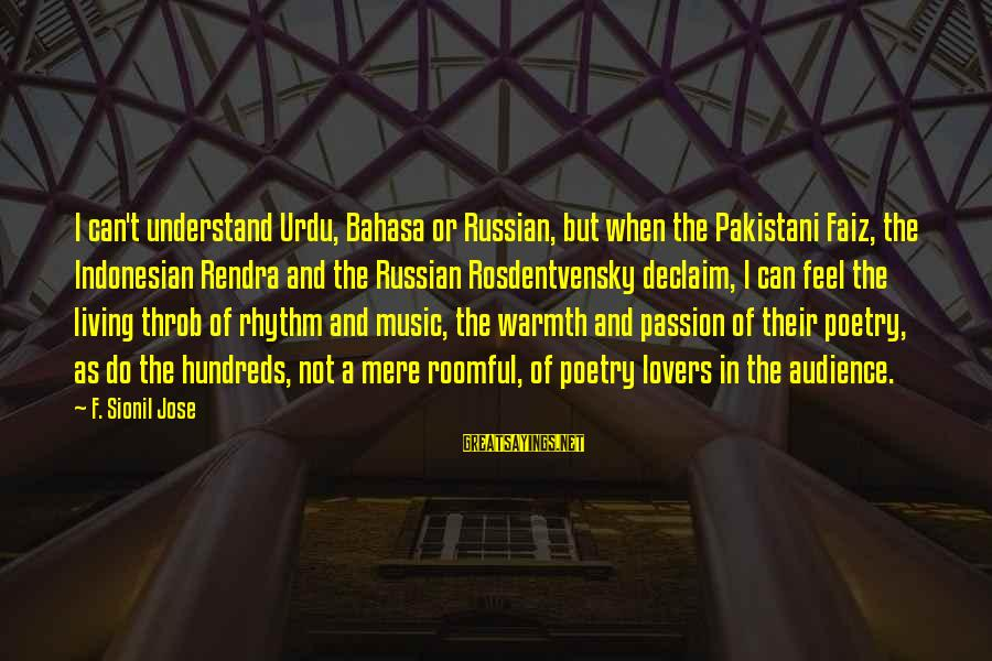 Rhythm And Music Sayings By F. Sionil Jose: I can't understand Urdu, Bahasa or Russian, but when the Pakistani Faiz, the Indonesian Rendra