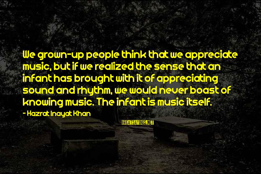 Rhythm And Music Sayings By Hazrat Inayat Khan: We grown-up people think that we appreciate music, but if we realized the sense that