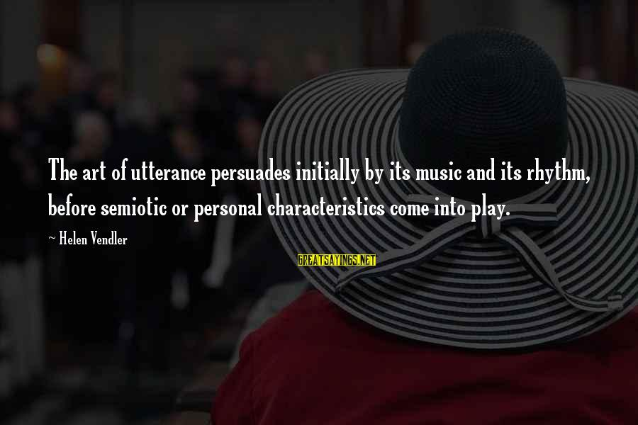 Rhythm And Music Sayings By Helen Vendler: The art of utterance persuades initially by its music and its rhythm, before semiotic or