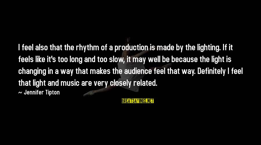 Rhythm And Music Sayings By Jennifer Tipton: I feel also that the rhythm of a production is made by the lighting. If