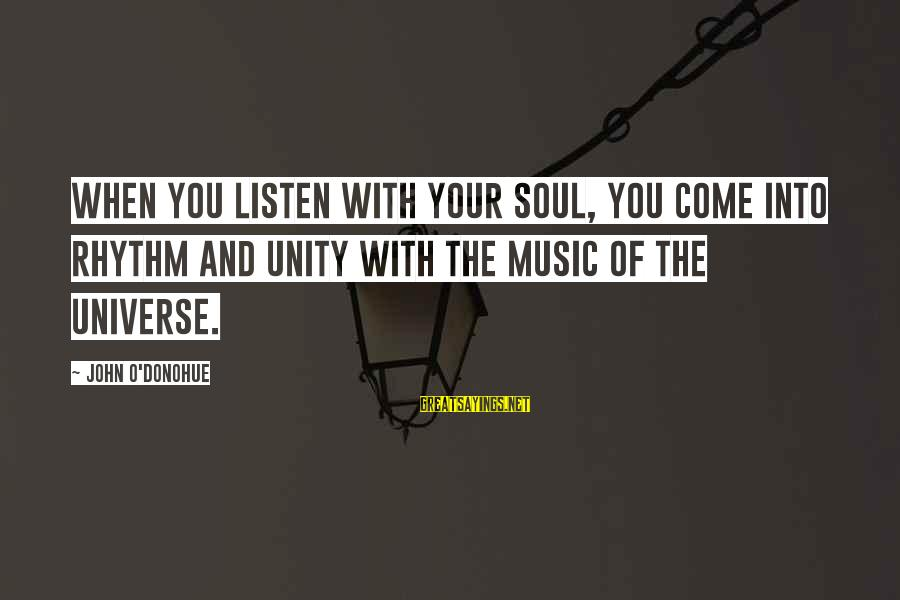 Rhythm And Music Sayings By John O'Donohue: When you listen with your soul, you come into rhythm and unity with the music